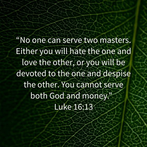No one can serve two masters. You cannot serve both God and money. Luke 16:13