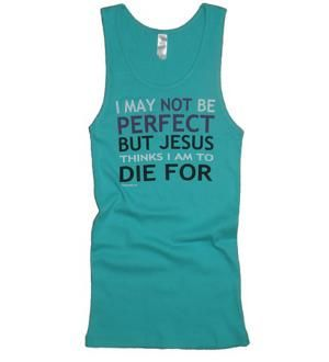 I may not be perfect, but Jesus thinks I am to die for