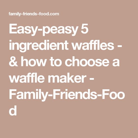 Easy-peasy 5 ingredient waffles - & how to choose a waffle maker - Family-Friends-Food