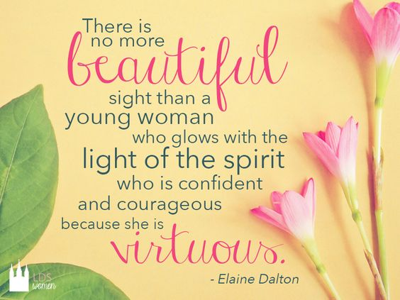 """""""There is no more beautiful sight than a young woman who glows with the light of the Spirit, who is confident and courageous because she is virtuous."""" -Elaine Dalton (lds quote)"""