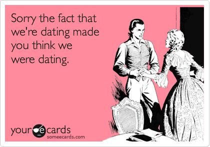 Sorry the fact that we're dating made you think we were dating - @someecards