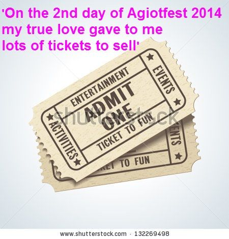 On the 2nd day of Agiotfest my true love gave to me lots of tickets to sell.