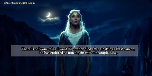 """lotrconfessions: """"There is only one thing I want. My father died after a battle against cancer, he has endured so much pain without complaining. The only thing I wish is that before exhaling his last..."""