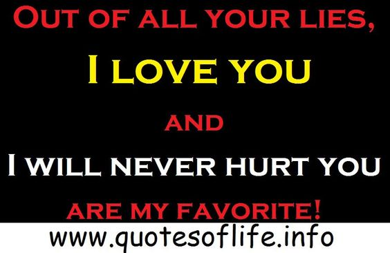 Out of all your lies, I love you and I will never hurt you are my favorite!