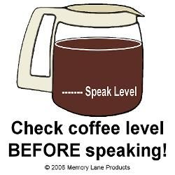 Check coffee level BEFORE speaking