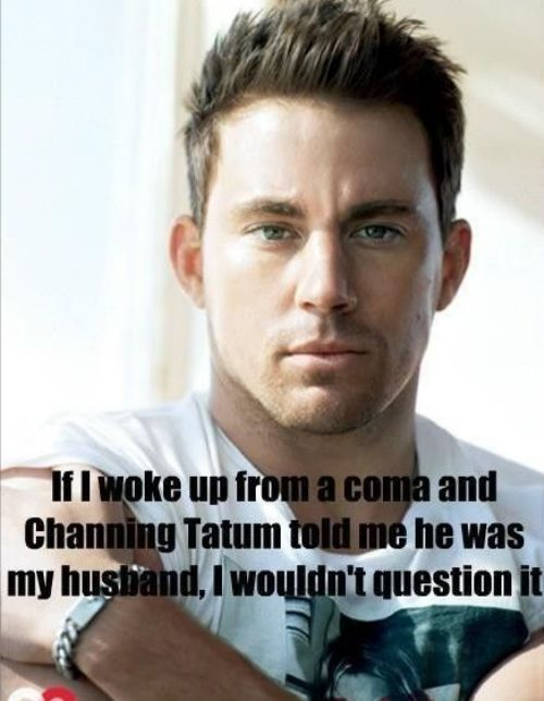 If I woke up from a coma and Channing Tatum told me he was my husband, I wouldn't question it. ;D