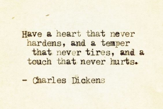 Have a heart that never hardens, and a temper that never tires, and a touch that never hurts..  Charles Dickens
