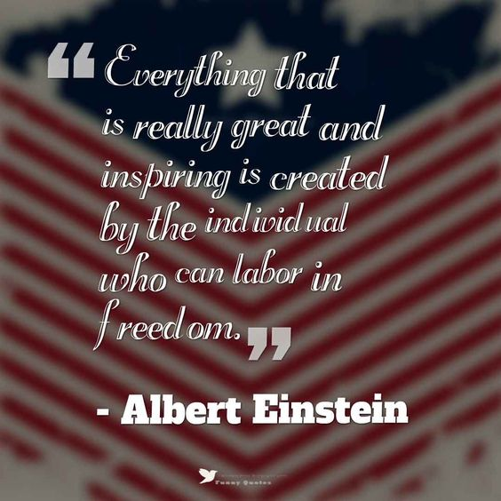 "Independence Day Quotes and Sayings, ""Everything that is really great and inspiring is created by the individual who can labor in freedom."" - Albert Einstein,  #4thofjulyquotes"