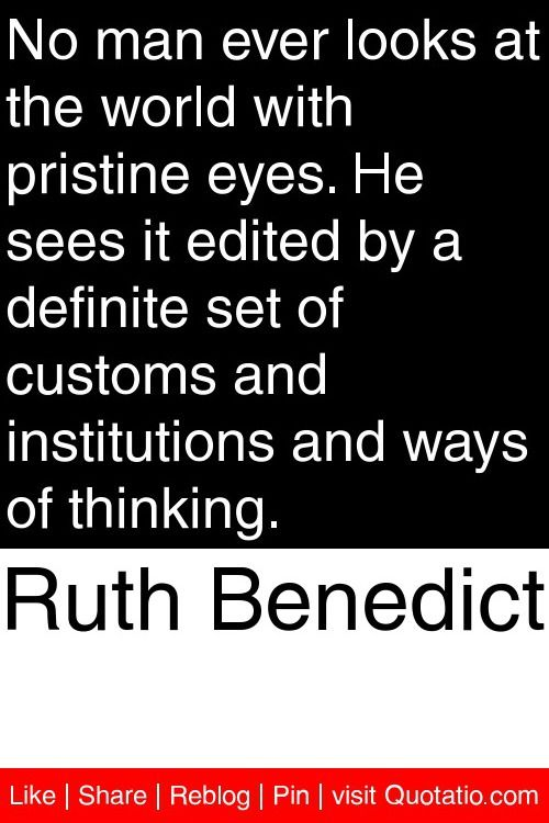 Ruth Benedict - No man ever looks at the world with pristine eyes. He sees it edited by a definite set of customs and institutions and ways of thinking. #quotations #quotes