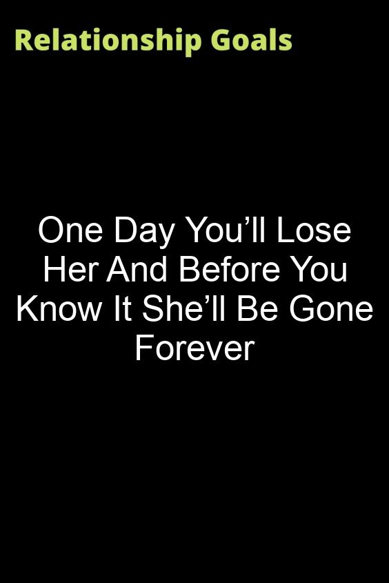 One Day I Ll Be Gone Quotes : quotes, You'll, Before, She'll, Forever, Knowing, Losing, Quotes