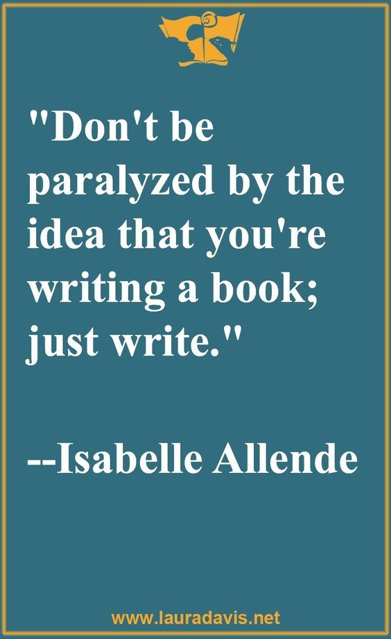Image result for Don't be paralyzed by the idea that you're writing a book; just write