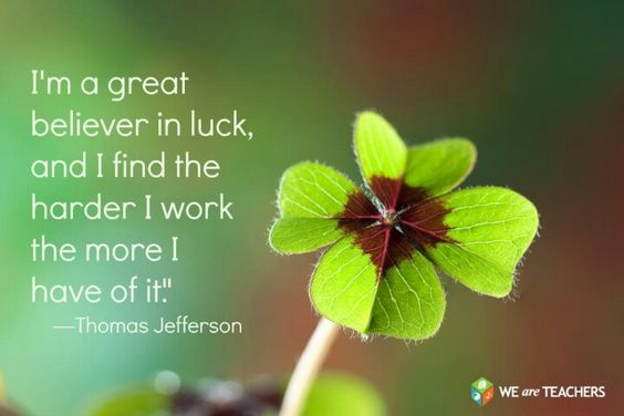 I'm a great believer in luck, and I find the harder I work the more I have of it.~Thomas Jeferson