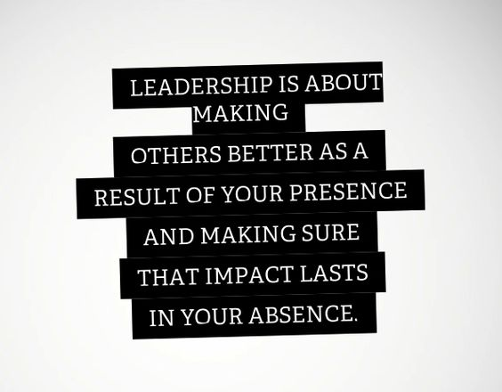 "Leadership is about making others better as a result of your presence, and making sure that impact lasts in your absence - Sheryl Sandberg ""Lean In"""