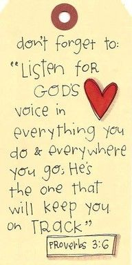 """Listen for God's voice in everything you do, everywhere you go; He's the one who will keep you on track."" Proverbs 3:6 {MSG} -- ""Trust in the LORD with all your heart and lean not on your own understanding; in ALL your ways submit to Him, and He will make your paths straight"" Proverbs 3:6 {NIV}:"