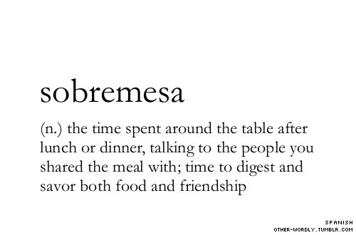 sobremesa (n.) the time spent around the table after lunch or dinner, talking to the people you shared the meal with; time to digest and savor both food and friendship.
