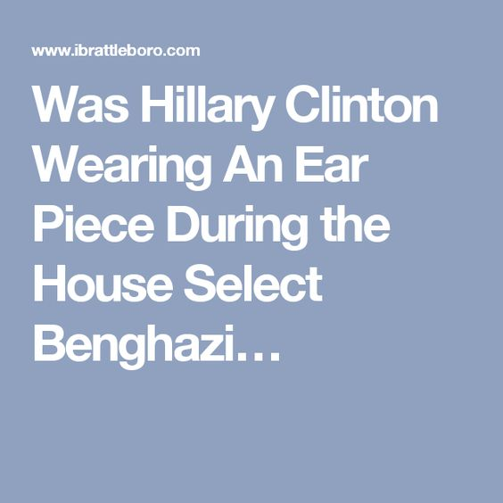 Was Hillary Clinton Wearing An Ear Piece During the House Select Benghazi…you betcha.  And she will wear one during the debates because she cheats and Lies at everything in this election.  She has people telling her what to do so she doesn't incriminate herself.  It wouldn't matter anyways because she has gotten away with lies and murder already.  CRIMINAL!