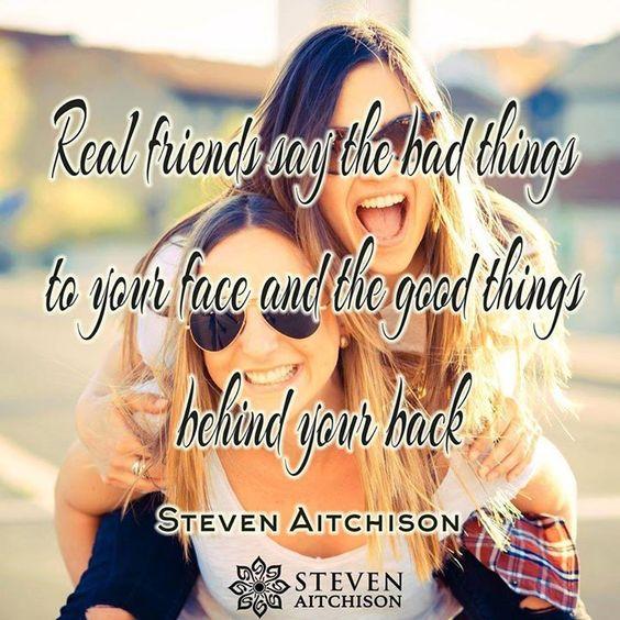 Echte Freunde sagen schlechte Dinge in  Ihr Gesicht und die guten Dinge hinter deinem Rücken.  – Steven Aitchison ----  Real friends say bad things to your face and the good things behind your back. – Steven Aitchison