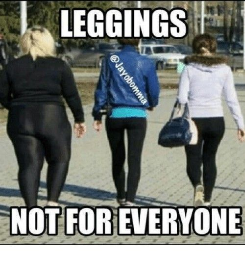 Especially If You Re A Very Short Very Overweight Woman Legging Meme Overweight Women Leggings