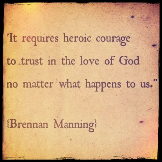"""It requires heroic courage to trust in the love of God no matter what happens to us."" ---Brennan Manning"