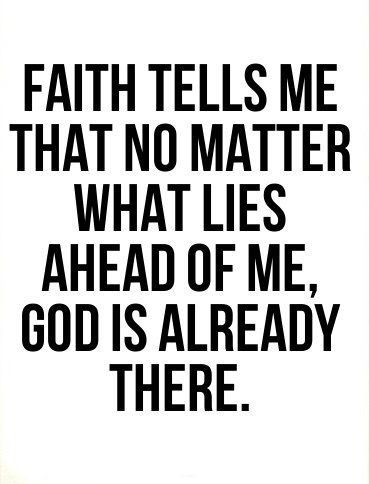 faith tells me that no matter what lies ahead of me, God is already there: