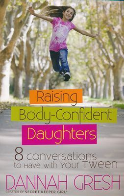 Raising Body-Confident Daughters: 8 Conversations to Have with Your Tween  by Dannah Gresh