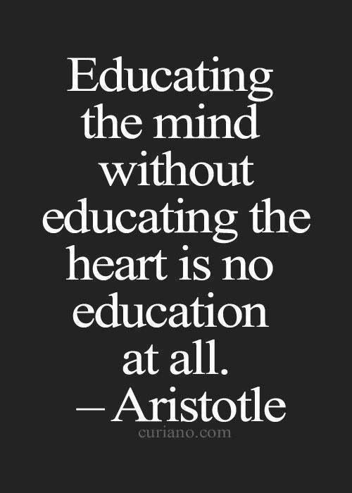 "Education Quote: ""Educating the mind without educating the heart is no education at all."" ~ Aristotle Claro, para ser pedagogo se requiere tener consciencia social. No se puede pretender que no existe la injusticia. (drsa)"