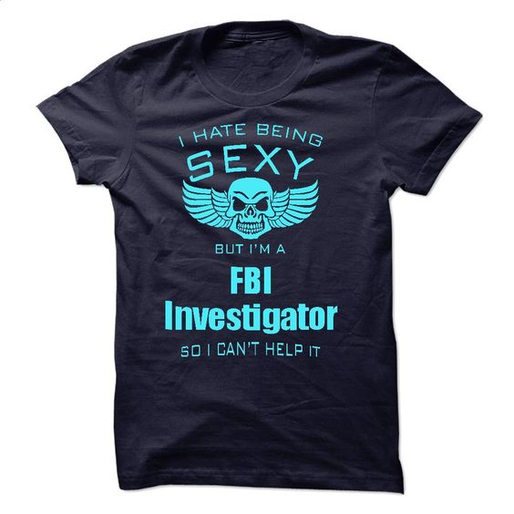 I Hate Being Sexy I Am A FBI Investigator T Shirts, Hoodies, Sweatshirts - #striped shirt #t shirt design website. PURCHASE NOW => https://www.sunfrog.com/No-Category/I-Hate-Being-Sexy-I-Am-A-FBI-Investigator-45189127-Guys.html?id=60505