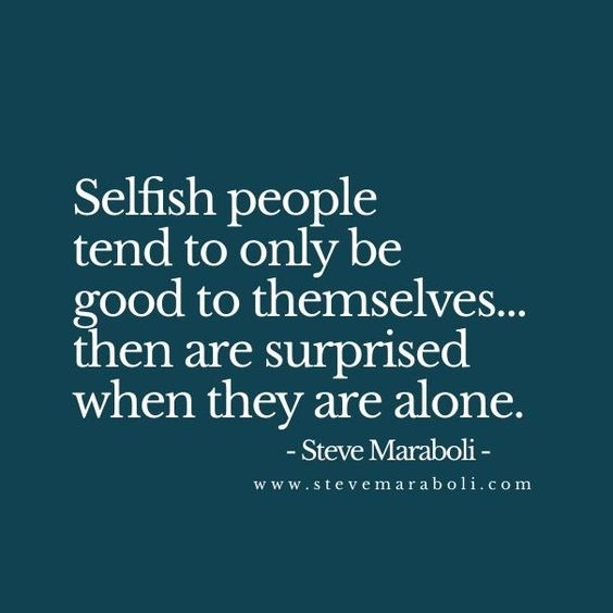 Selfish people tend to only be good to themselves… then are surprised when they are alone. - Steve Maraboli For more quotes and inspirations: http://www.lifehack.org/articles/communication/selfish-people-tend-only-good-themselves-then.html?ref=ppt10:
