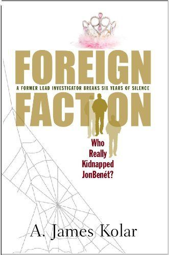 Foreign Faction: Who Really Kidnapped JonBenet? by A. James Kolar,