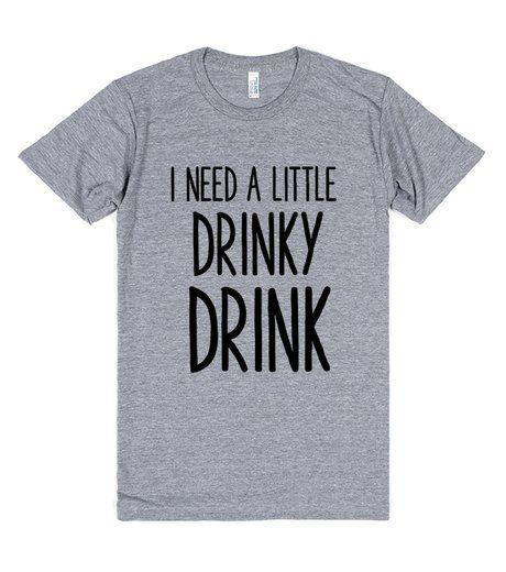 I NEED A LITTLE DRINKY DRINK
