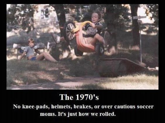 The 70's, Big Wheels and no helmets, knee pads, etc.