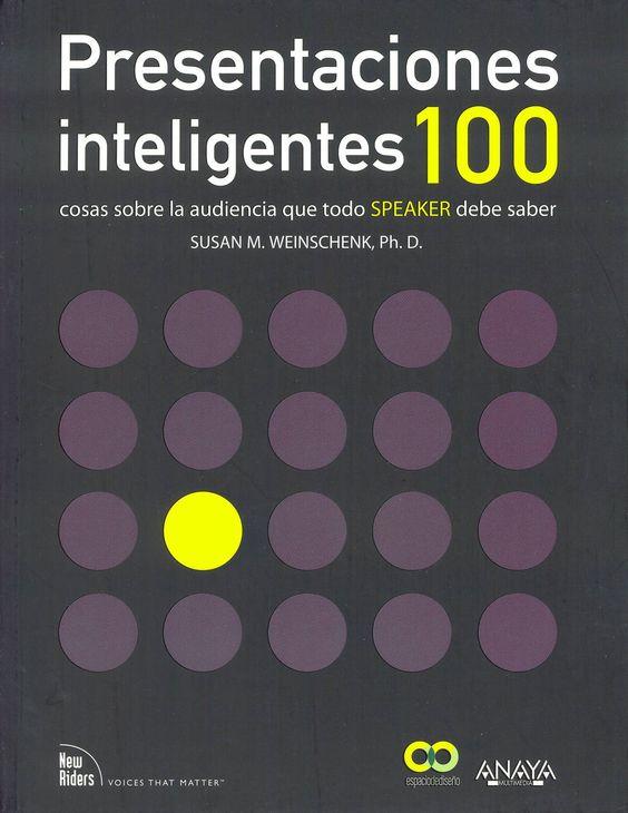 Presentaciones inteligentes : 100 cosas sobre la audiencia que todo speaker debe saber / Susan M. Weinschenk. Madrid : Anaya Multimedia, 2012. Sig. 159.955 Wei