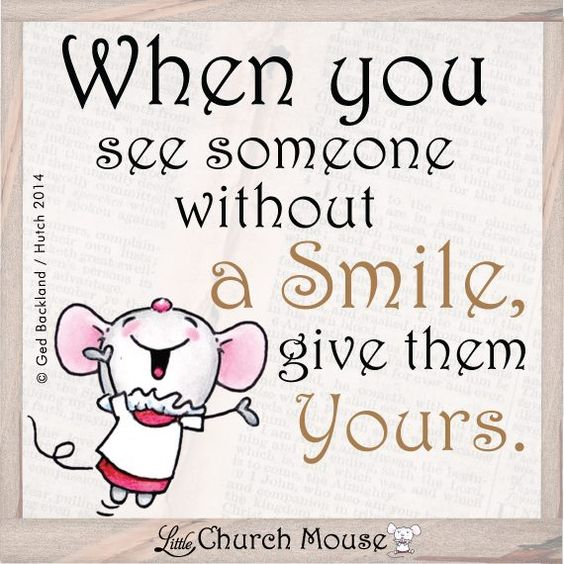 When you see someone without a smile, give them yours