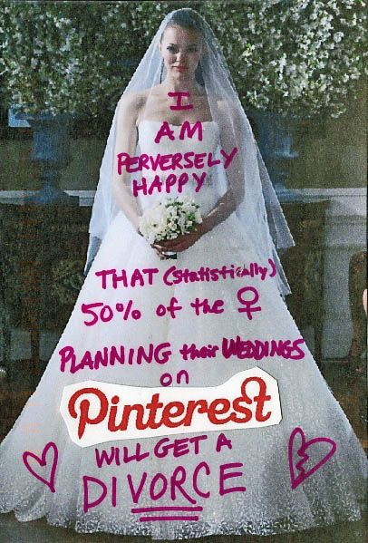 """Pinterest Post Secret: """"i am perversely happy, that (statistically) 50% of the females planning their weddings on pinterest will get a DIVORCE!"""""""