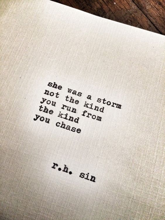 """""""She was a storm Not the kind you run from The kind you chase"""" -R.H.Sin"""