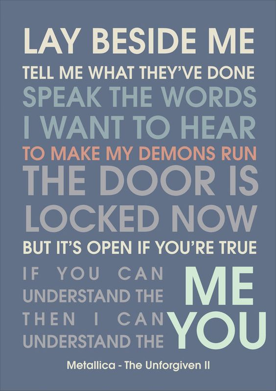 """I LOVE THIS SONG! """"lay beside me tell me what they've done  speak the words i want to hear to make my demons run  the door is locked now  but its open if you're true if you can understand the me  than i can understand the you..."""" Metallica - The unforgiven 2"""
