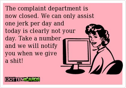 The complaint department isnow closed. We can only assistone jerk per day andtoday is clearly not yourday. Take a numberand we will notify you when we givea shit!