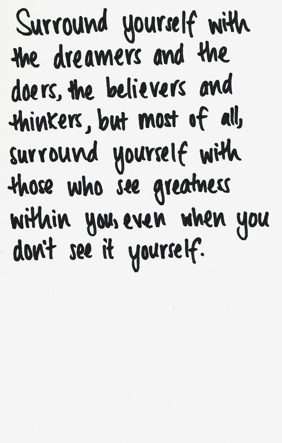 """Surround yourself with the dreamers and the doers, the believers and the thinkers, but most of all, surround yourself with those who see greatness within you, even when you don't see it yourself."":"