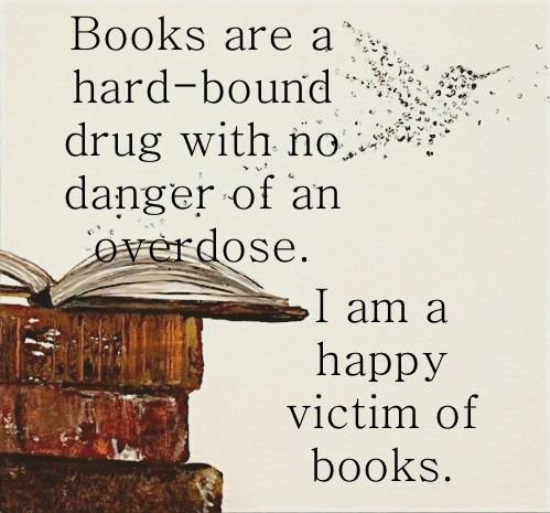 Books are a hard bound drug with no danger of an overdose.  U am a haooy victim of books.  Books & All