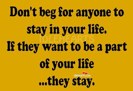 If someone wants to be a part of your life..they'll stay.