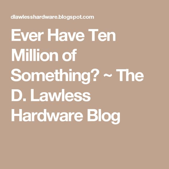 Ever Have Ten Million of Something? ~ The D. Lawless Hardware Blog ...