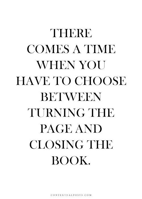 Es wird eine Zeit kommen in der in der du entscheiden musst, ob du die Seite wechselt oder das Buch schließt...