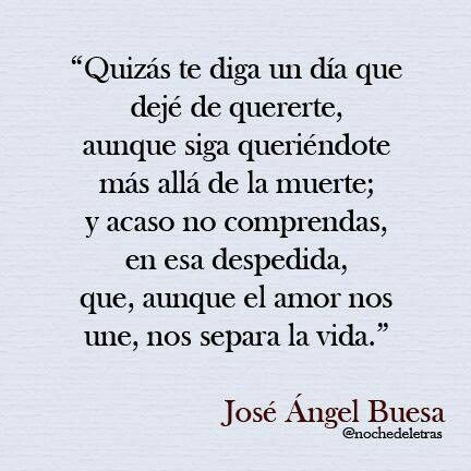 José Ángel Buesa: Roughly translated: Perhaps one day I'll tell you that I stopped loving you although I'll love you beyond death; perhaps you won't understand that farewell because although love unites us, life separates us.