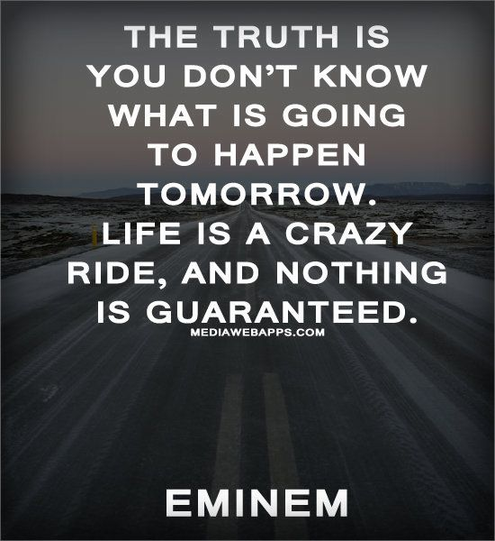 The truth is you don't know what is going to happen tomorrow. Life is a crazy ride, and nothing is guaranteed.  ~Eminem | Quote: