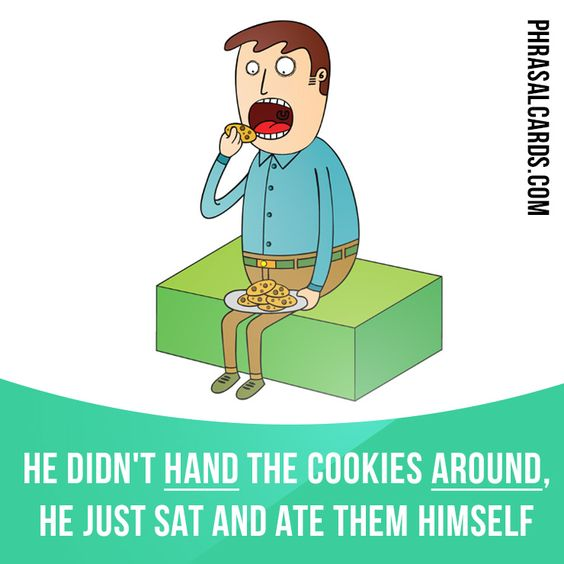 """Hand around"" means ""to give things to all people in a group"". Example: He didn't ​hand the ​cookies around, he just ​sat and ​ate them himself!"