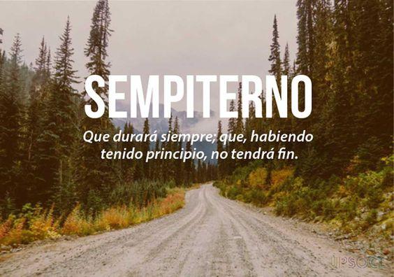 Sempiterno: que durará siempre; que teniendo un principio, no tendrá fin.   Las 20 palabras más bonitas del idioma español (Pt. 2) -Uposcl