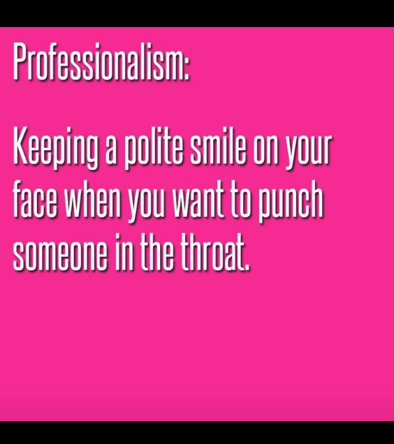 Professionalism is why I donu0027t punch you in the throat Funny - professionalism in the workplace