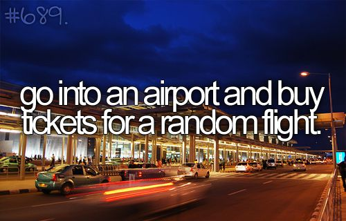 Get to an airport, get on a plane. Random day, random destination: