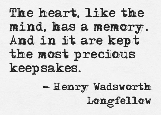 The heart, like the mind, has a memory. And in it are kept the most precious keepsakes. ~Henry Wadsworth Longfellow.: