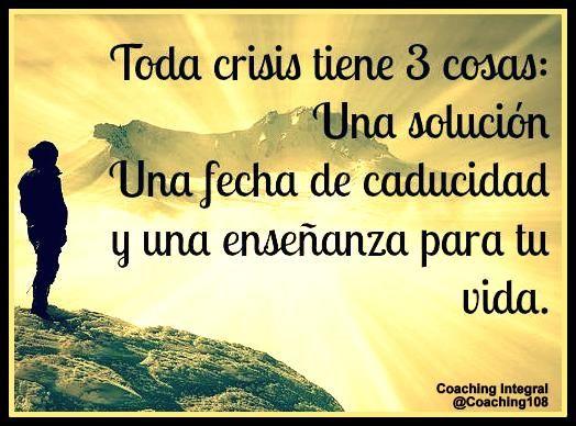 Toda crisis tiene 3 cosas: Una solución, una fecha de caducidad y una enseñanza para tu vida.!!!